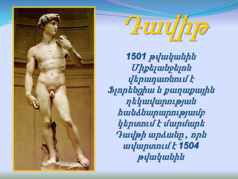 Դավիթ 1501 թվականին Միքելանջելոն վերադառնում է Ֆլորենցիա և քաղաքային ղեկավարության հանձնարարությամբ կերտում է մարմարե Դավթի արձանը , որն ավարտում է 1504 թվականին