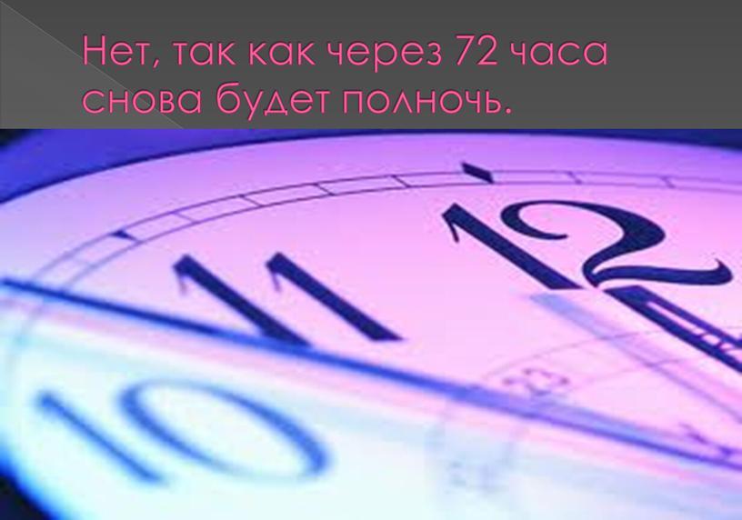 Нет, так как через 72 часа снова будет полночь