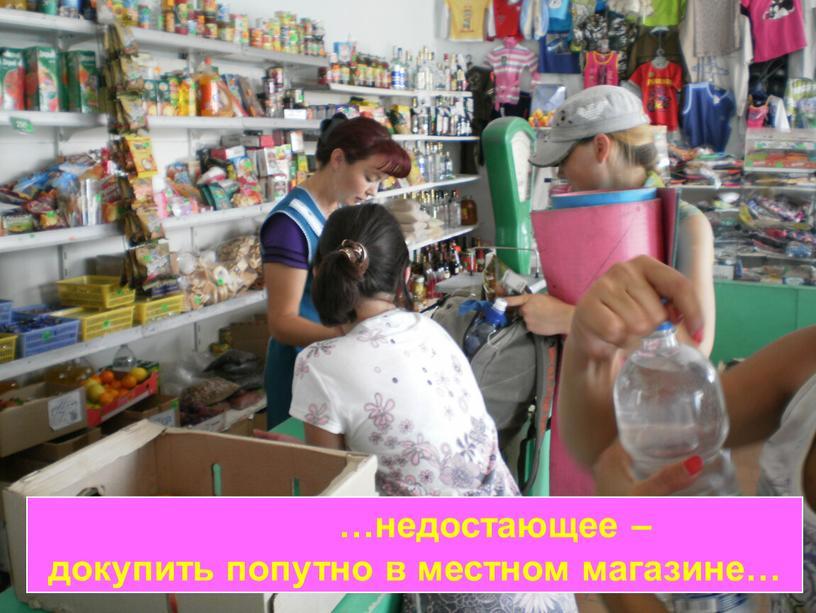 …недостающее – докупить попутно в местном магазине…