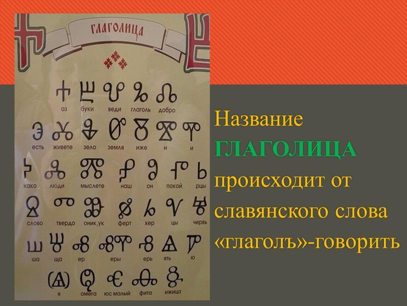 Название ГЛАГОЛИЦА происходит от славянского слова «глаголъ»-говорить