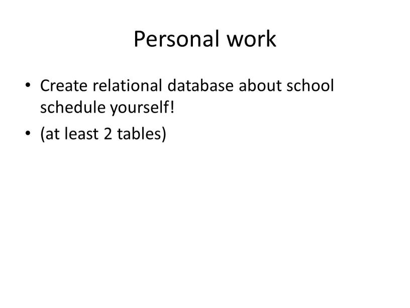 Personal work Create relational database about school schedule yourself! (at least 2 tables)