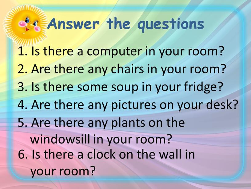 Answer the questions 1. Is there a computer in your room? 2