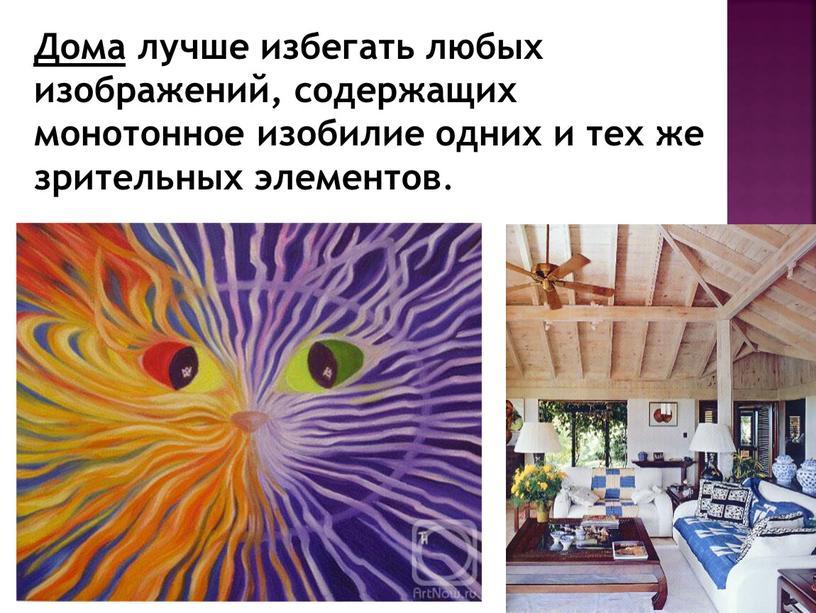 Дома лучше избегать любых изображений, содержащих монотонное изобилие одних и тех же зрительных элементов