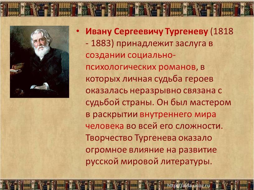 Ивану Сергеевичу Тургеневу (1818 - 1883) принадлежит заслуга в создании социально-психологических романов, в которых личная судьба героев оказалась неразрывно связана с судьбой страны