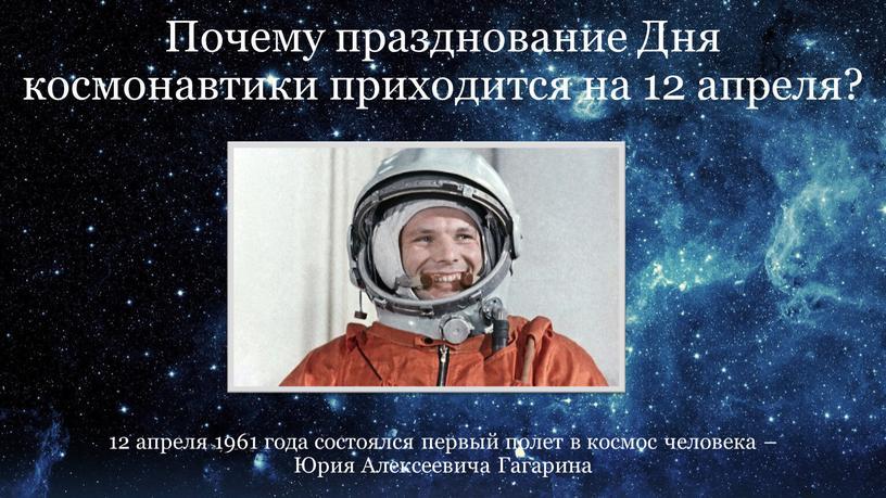 Почему празднование Дня космонавтики приходится на 12 апреля? 12 апреля 1961 года состоялся первый полет в космос человека –
