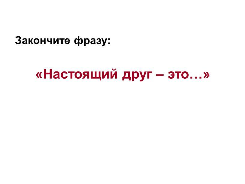 Закончите фразу: «Настоящий друг – это…»