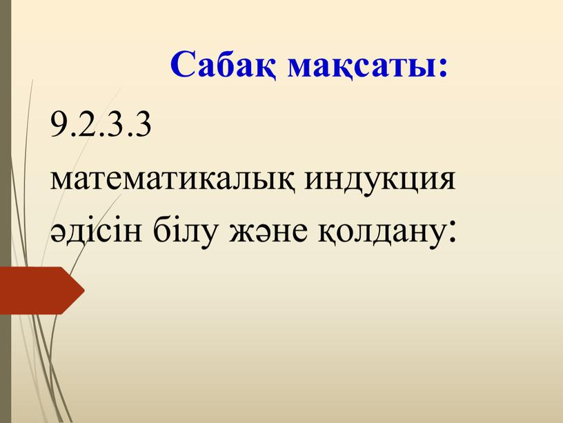 Сабақ мақсаты: 9.2.3.3 математикалық индукция әдісін білу және қолдану: