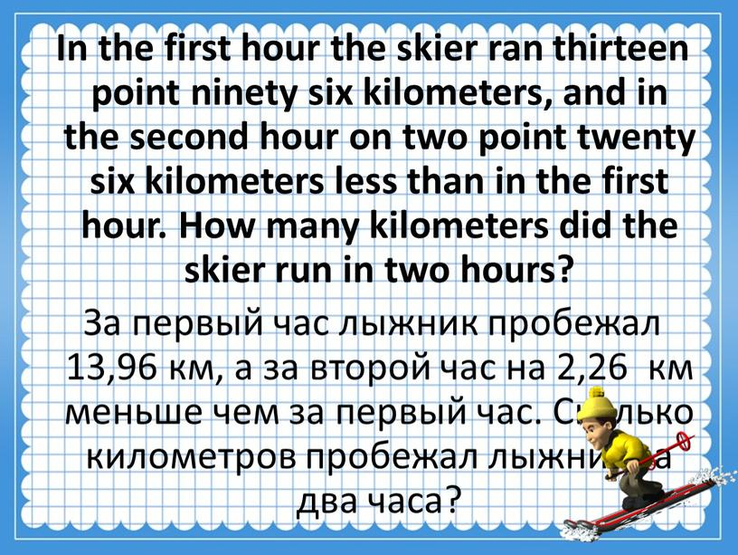 In the first hour the skier ran thirteen point ninety six kilometers, and in the second hour on two point twenty six kilometers less than…
