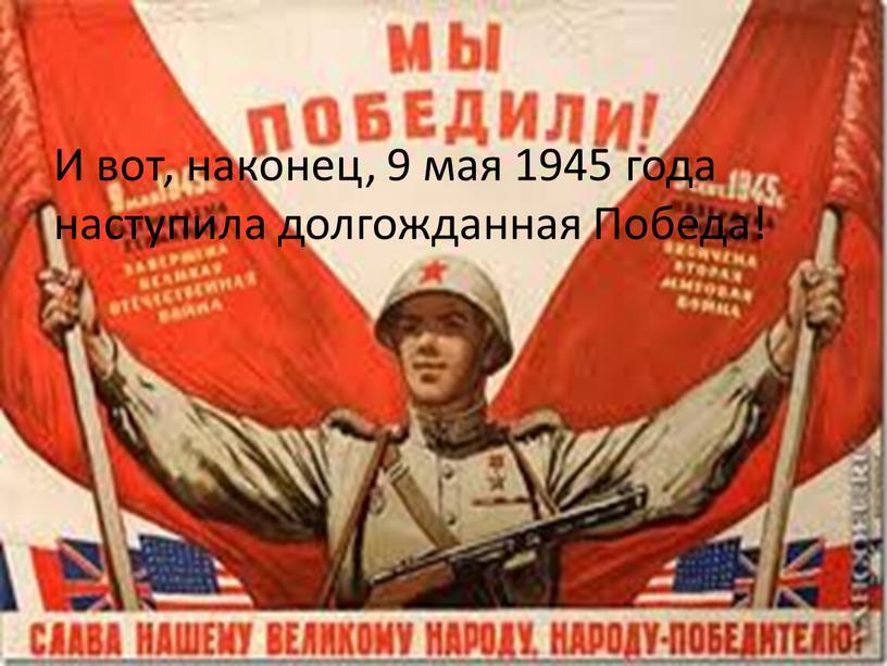 И вот, наконец, 9 мая 1945 года наступила долгожданная