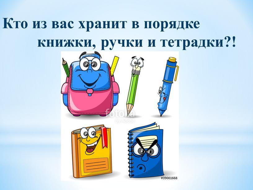 Кто из вас хранит в порядке книжки, ручки и тетрадки?!