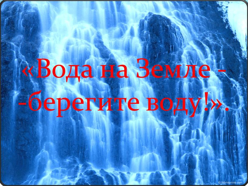 Вода на Земле - -берегите воду!»