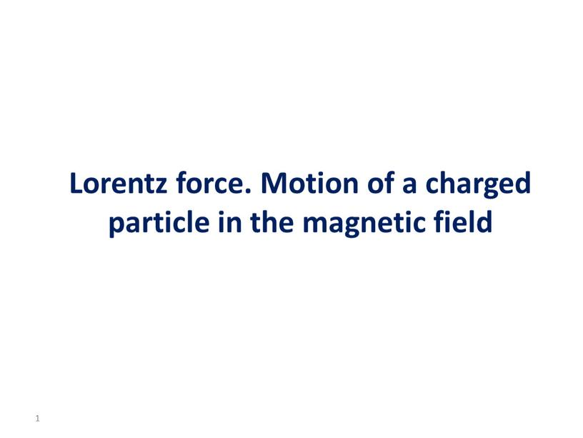 Lorentz force. Motion of a charged particle in the magnetic field 1