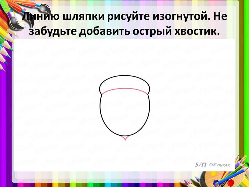 Линию шляпки рисуйте изогнутой