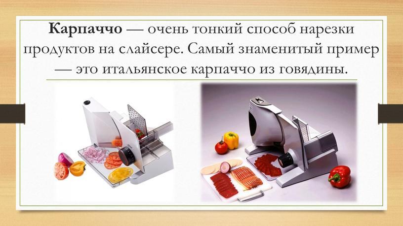 Карпаччо — очень тонкий способ нарезки продуктов на слайсере
