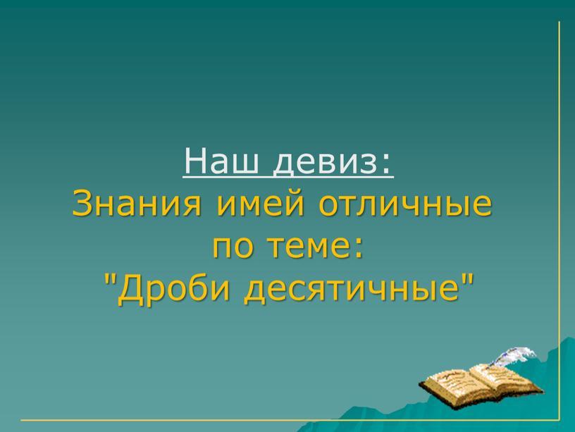 """Наш девиз: Знания имей отличные по теме: """"Дроби десятичные"""""""