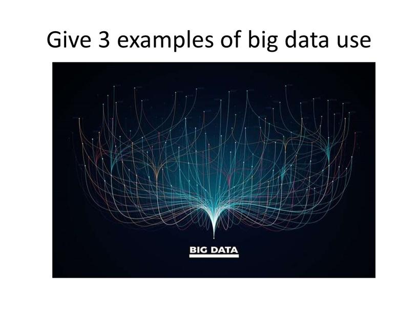 Give 3 examples of big data use