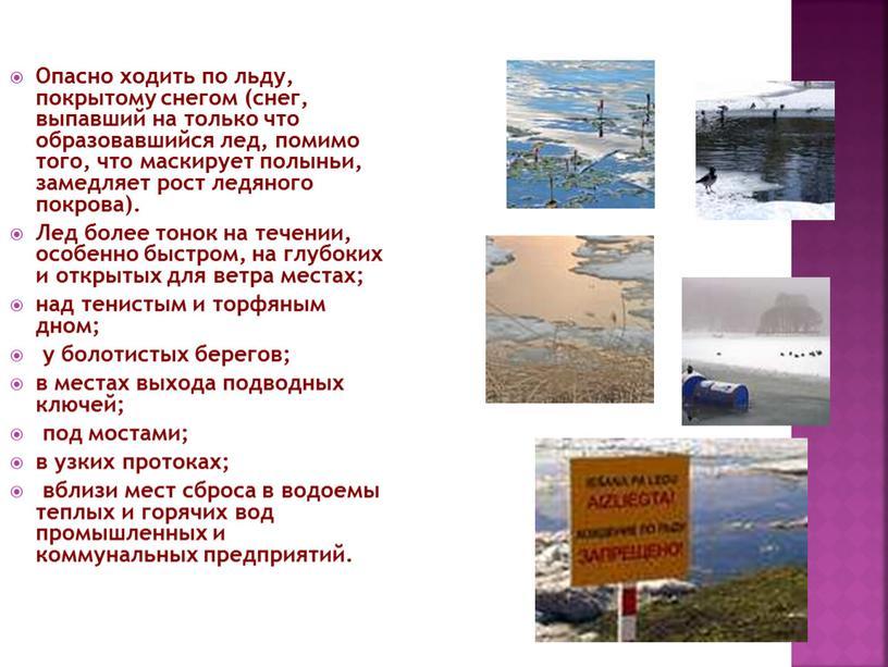 Опасно ходить по льду, покрытому снегом (снег, выпавший на только что образовавшийся лед, помимо того, что маскирует полыньи, замедляет рост ледяного покрова)