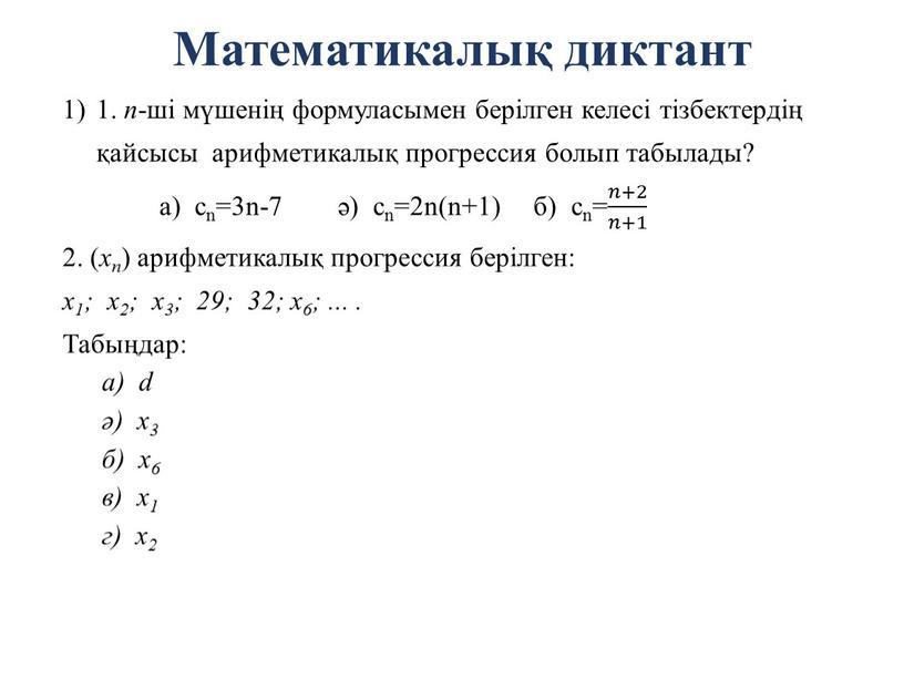 Математикалық диктант 1. n -ші мүшенің формуласымен берілген келесі тізбектердің қайсысы арифметикалық прогрессия болып табылады? а) сn=3n-7 ә) cn=2n(n+1) б) cn= 𝑛+2 𝑛+1 𝑛𝑛+2 𝑛+2…