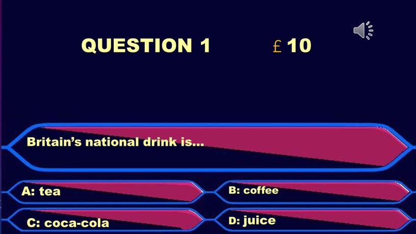 QUESTION 1 £ 10 Britain's national drink is…