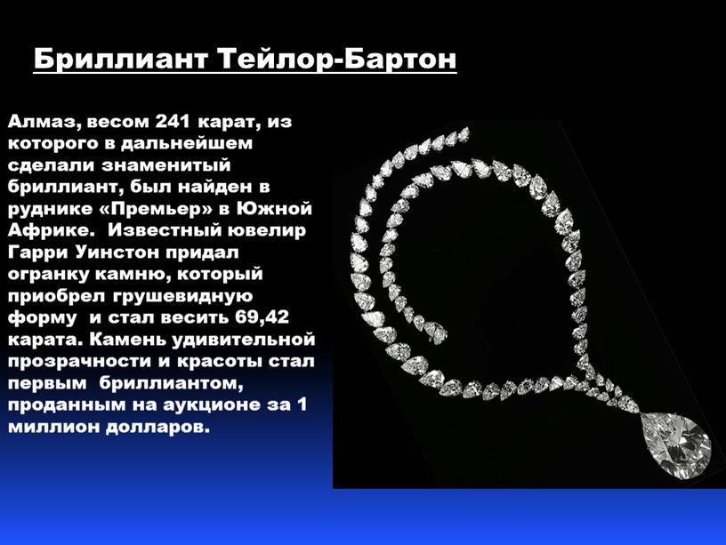 Бриллиант Тейлор-Бартон Алмаз, весом 241 карат, из которого в дальнейшем сделали знаменитый бриллиант, был найден в руднике «Премьер» в