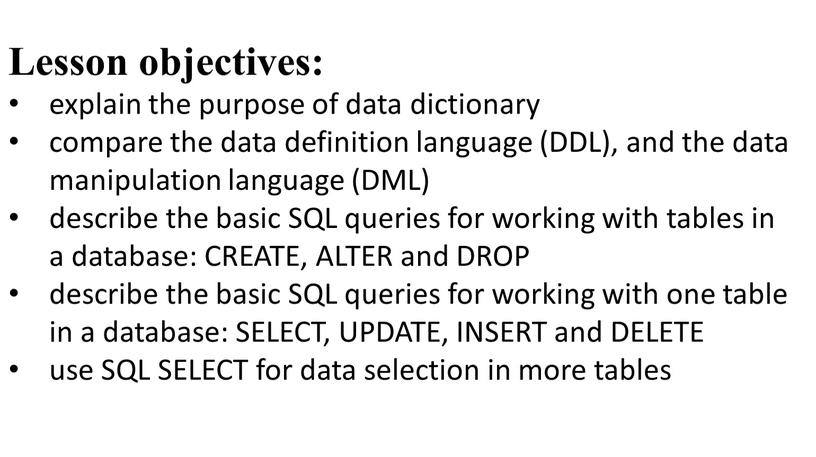 Lesson objectives: explain the purpose of data dictionary compare the data definition language (DDL), and the data manipulation language (DML) describe the basic