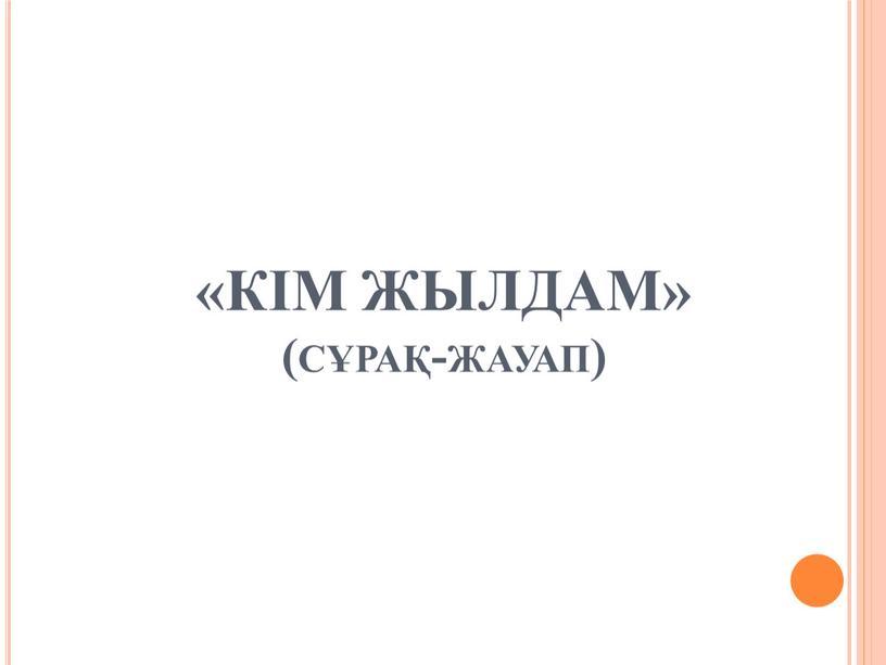 «КІМ ЖЫЛДАМ» (сұрақ-жауап)