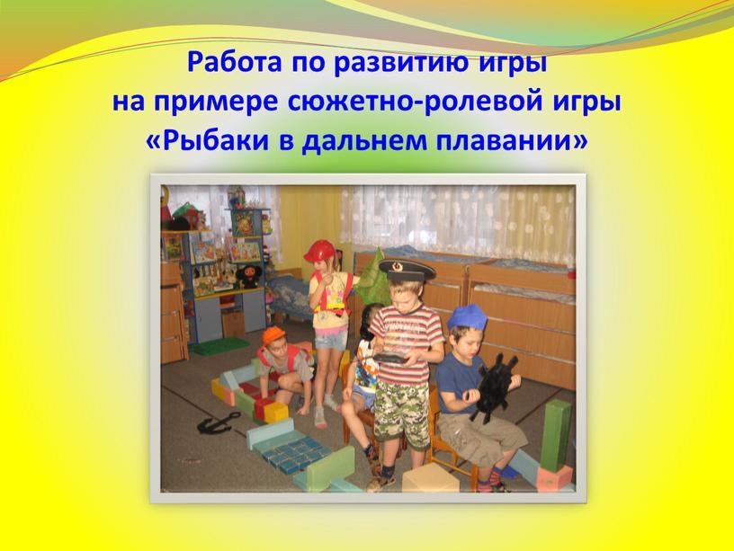 Работа по развитию игры на примере сюжетно-ролевой игры «Рыбаки в дальнем плавании»
