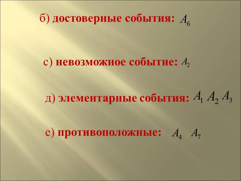 б) достоверные события: с) невозможное событие: д) элементарные события: е) противоположные: