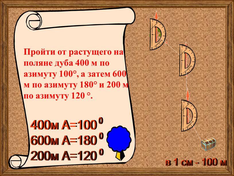 Пройти от растущего на поляне дуба 400 м по азимуту 100°, а затем 600 м по азимуту 180° и 200 м по азимуту 120 °