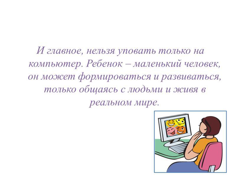 И главное, нельзя уповать только на компьютер