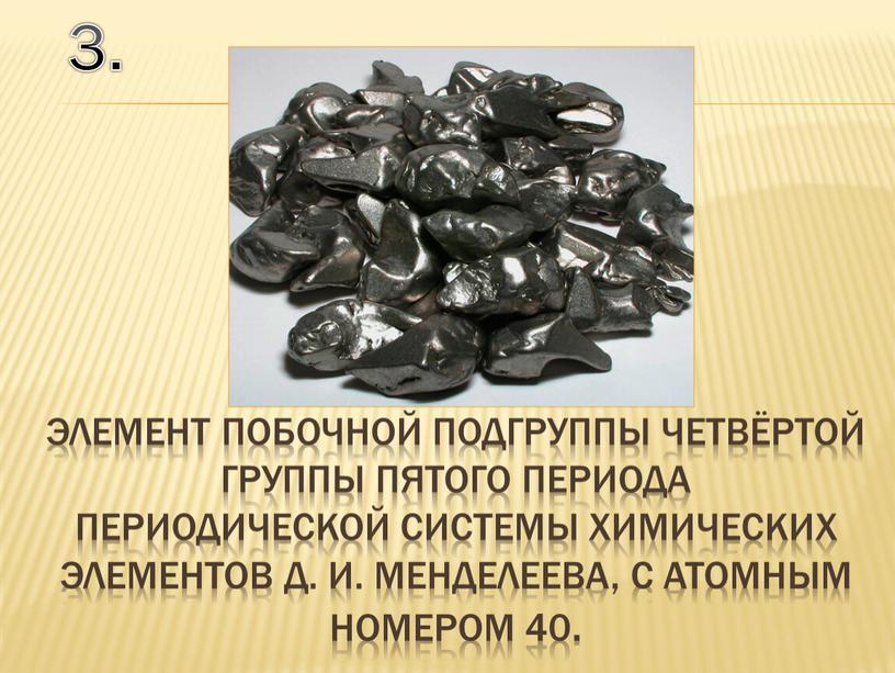 Д. И. Менделеева, с атомным номером 40