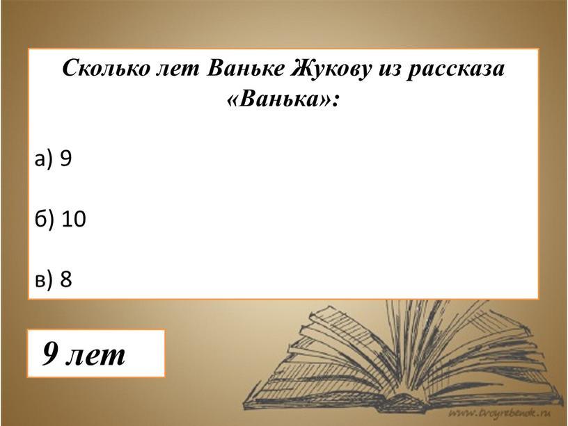 Сколько лет Ваньке Жукову из рассказа «Ванька»: а) 9 б) 10 в) 8 9 лет