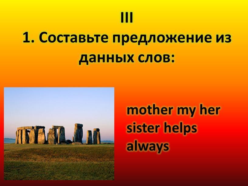 III 1. Составьте предложение из данных слов: mother my her sister helps always