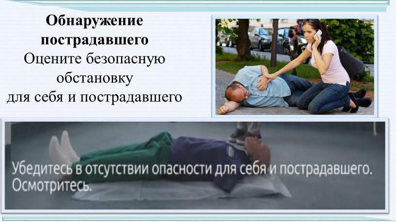 Обнаружение пострадавшего Оцените безопасную обстановку для себя и пострадавшего