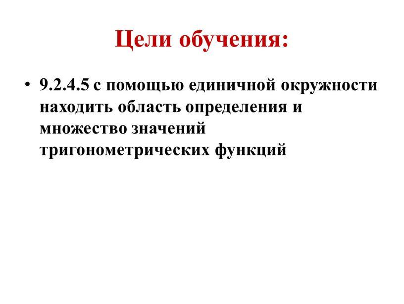 Цели обучения: 9.2.4.5 с помощью единичной окружности находить область определения и множество значений тригонометрических функций