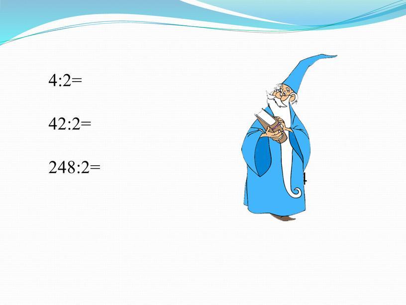 4:2= 42:2= 248:2= 2 21 124