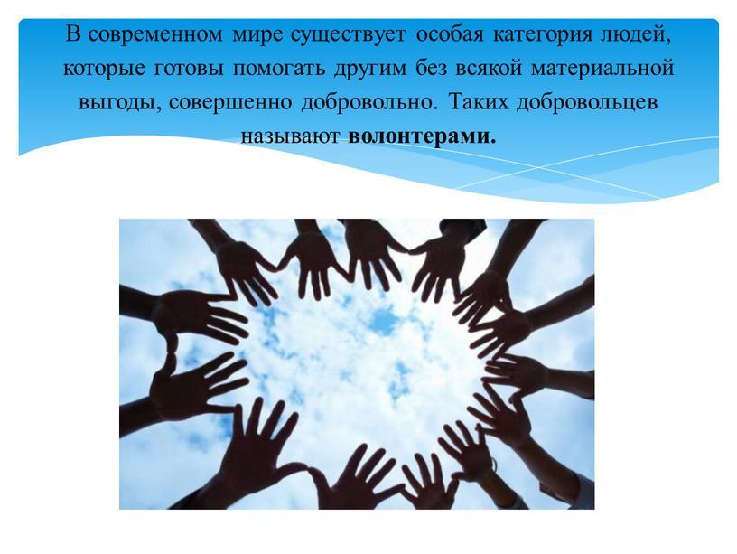 В современном мире существует особая категория людей, которые готовы помогать другим без всякой материальной выгоды, совершенно добровольно