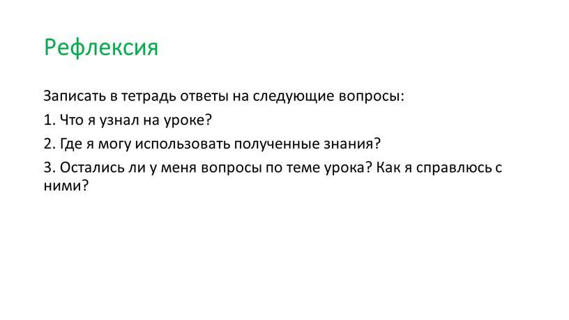 Рефлексия Записать в тетрадь ответы на следующие вопросы: 1