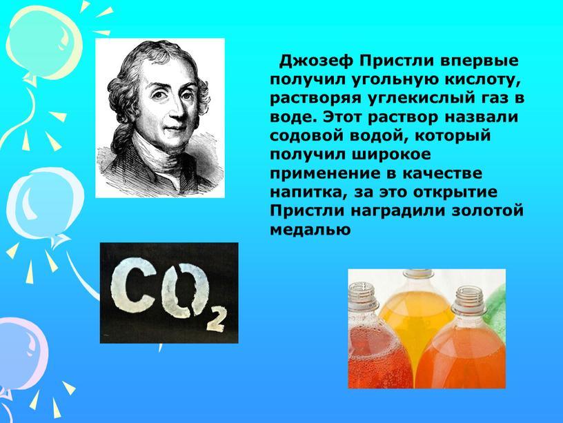 Джозеф Пристли впервые получил угольную кислоту, растворяя углекислый газ в воде
