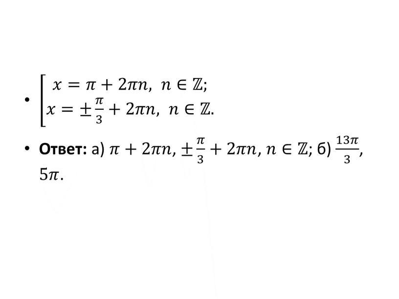 Ответ: а) 𝜋𝜋+2𝜋𝜋𝑛𝑛 , ± 𝜋 3 𝜋𝜋 𝜋 3 3 𝜋 3 +2𝜋𝜋𝑛𝑛 , 𝑛𝑛∈ℤ ; б) 13𝜋 3 13𝜋𝜋 13𝜋 3 3 13𝜋…