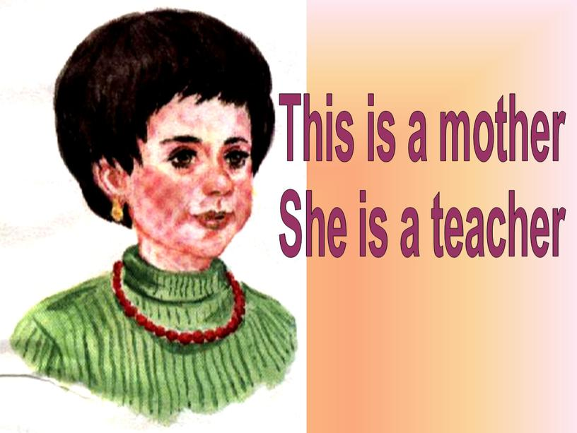 This is a mother She is a teacher