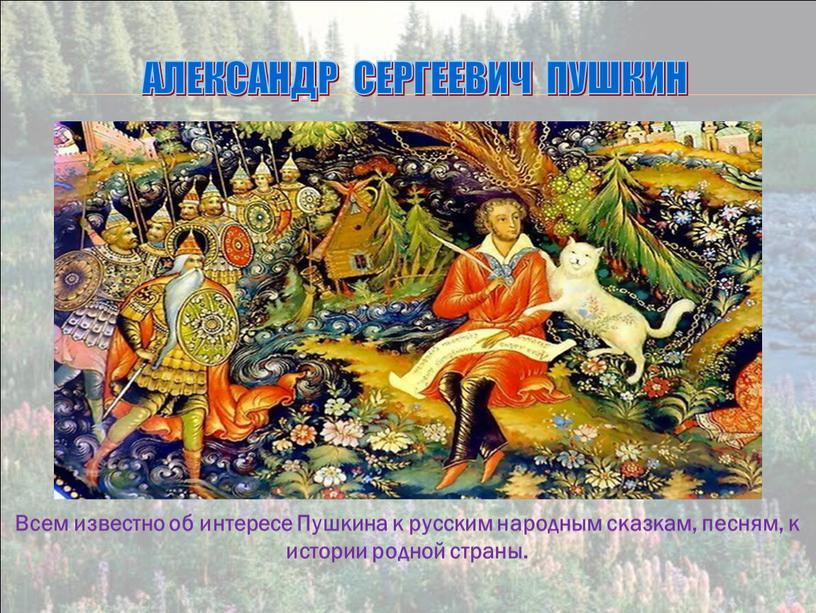 Александр Сергеевич Пушкин Всем известно об интересе