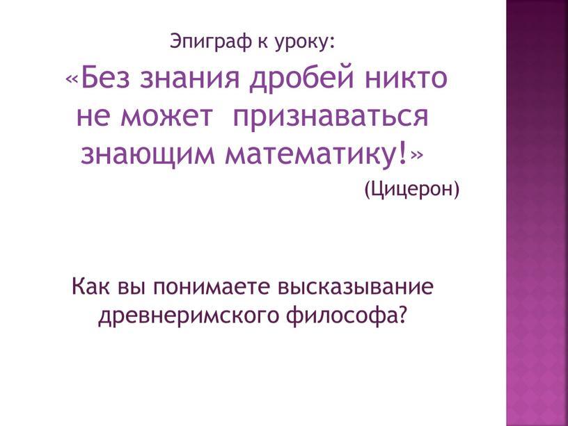 Эпиграф к уроку: «Без знания дробей никто не может признаваться знающим математику!» (Цицерон)