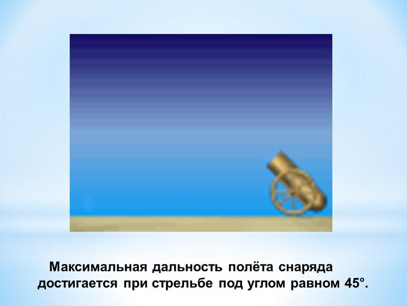 Максимальная дальность полёта снаряда достигается при стрельбе под углом равном 45°
