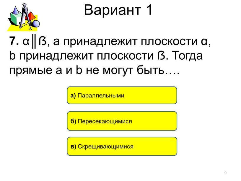Вариант 1 7. α║ẞ, а принадлежит плоскости α, b принадлежит плоскости ẞ