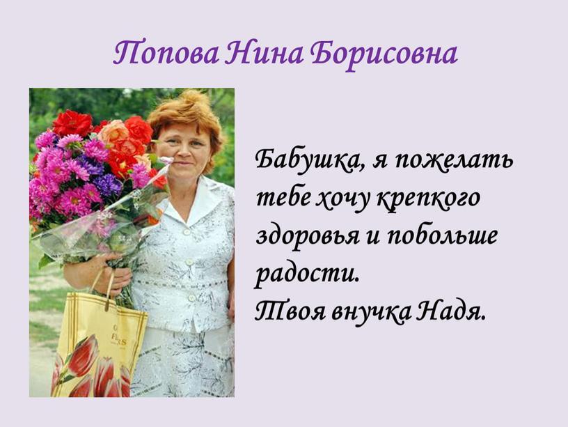 Попова Нина Борисовна Бабушка, я пожелать тебе хочу крепкого здоровья и побольше радости