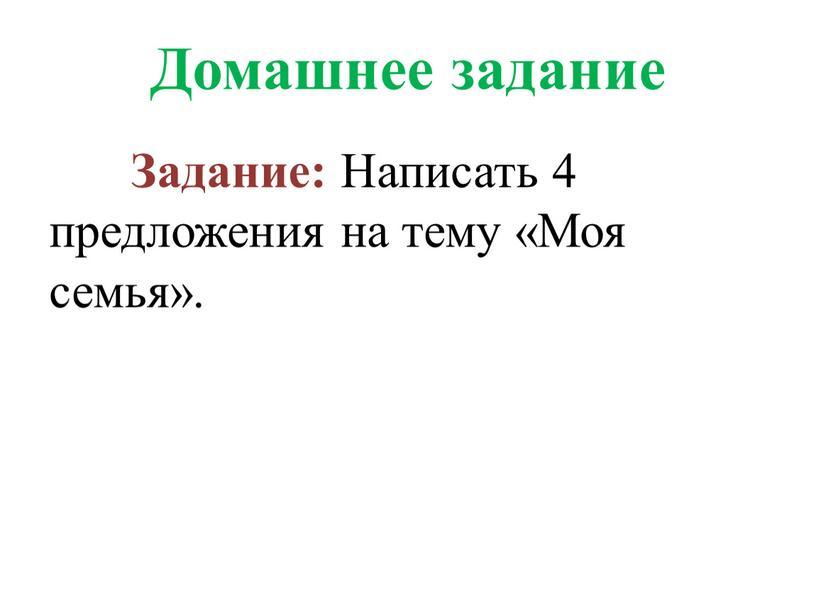 Домашнее задание Задание: Написать 4 предложения на тему «Моя семья»