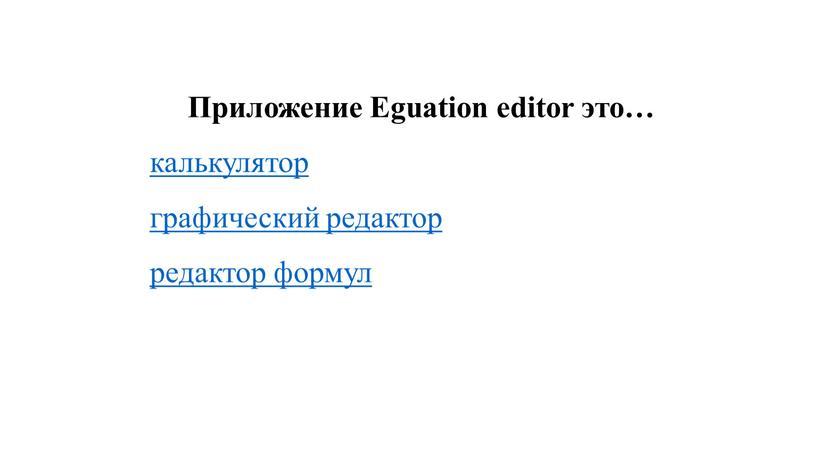 Приложение Eguation editor это… калькулятор графический редактор редактор формул