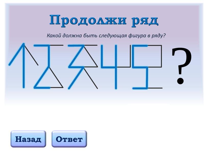Продолжи ряд Назад Ответ Какой должна быть следующая фигура в ряду?