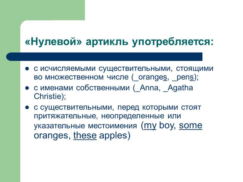 Нулевой» артикль употребляется: с исчисляемыми существительными, стоящими во множественном числе (_oranges, _pens); с именами собственными (_Anna, _Agatha